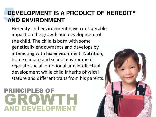 DEVELOPMENT IS A PRODUCT OF HEREDITYAND ENVIRONMENT Heredity and environment have considerable impact on the growth and de...