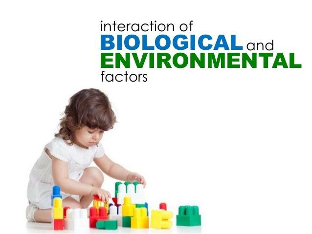 interaction ofBIOLOGICAL andENVIRONMENTALfactors