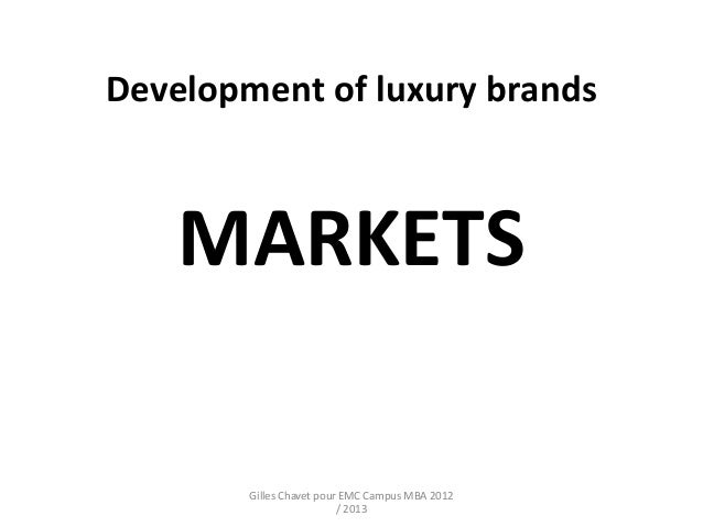 Development of luxury brands    MARKETS        Gilles Chavet pour EMC Campus MBA 2012                          / 2013