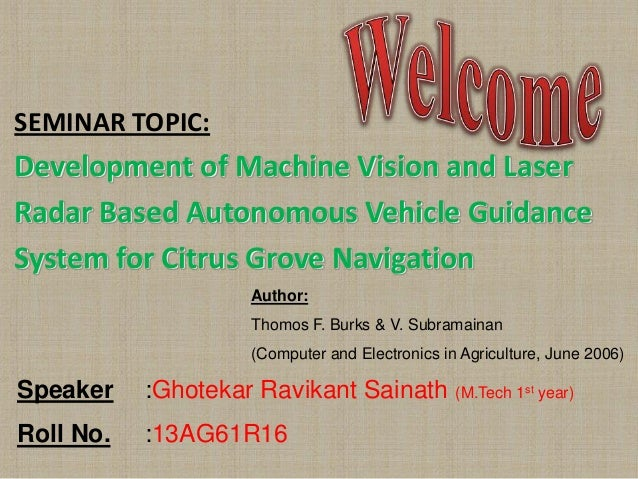 SEMINAR TOPIC:  Development of Machine Vision and Laser Radar Based Autonomous Vehicle Guidance System for Citrus Grove Na...