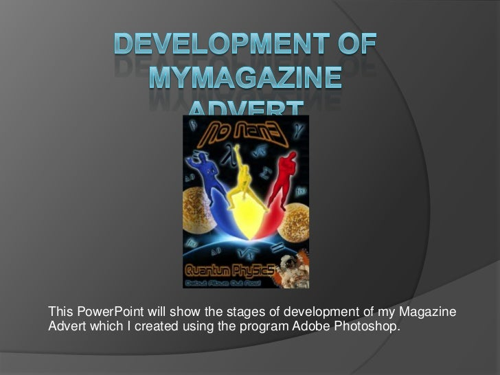 Development of myMagazine Advert<br />This PowerPoint will show the stages of development of my Magazine Advert which I cr...