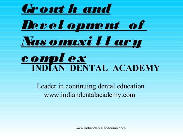Gr owt h and Dev el opm ent of Nas om axi l l ar y c om ex pl  INDIAN DENTAL ACADEMY Leader in continuing dental education...