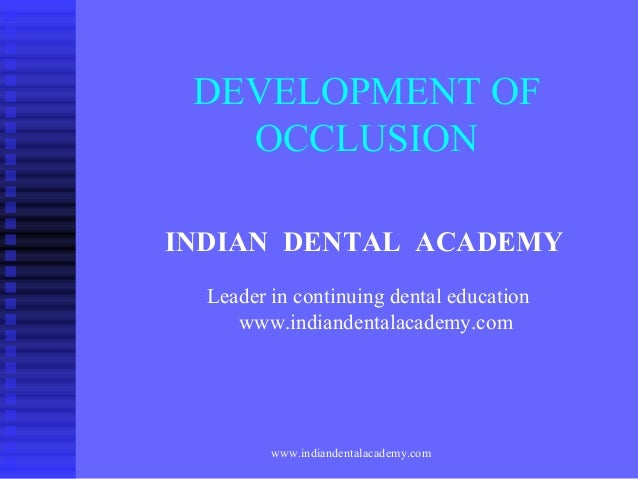 DEVELOPMENT OF OCCLUSION INDIAN DENTAL ACADEMY Leader in continuing dental education www.indiandentalacademy.com  www.indi...