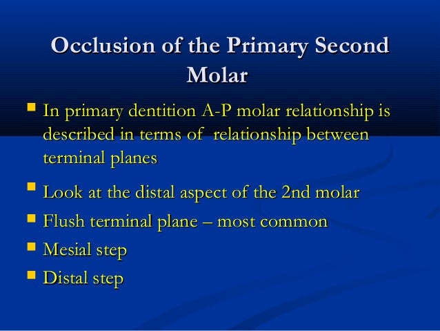 Occlusion of the Primary SecondOcclusion of the Primary Second MolarMolar  In primary dentition A-P molar relationship is...