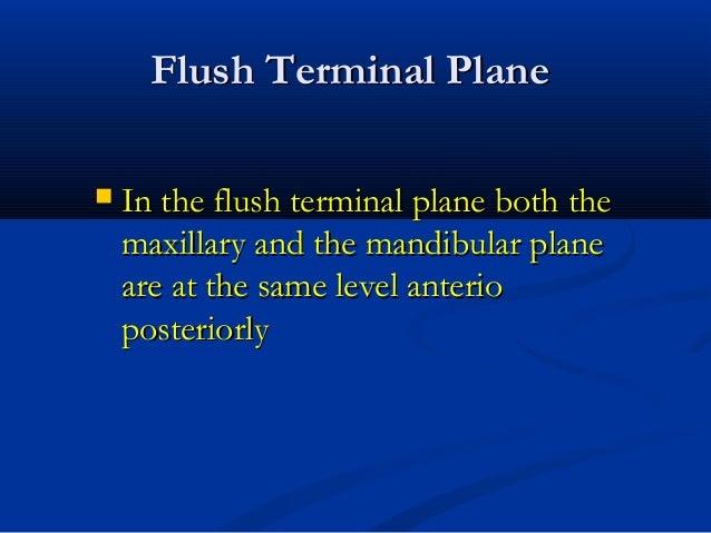 Flush Terminal PlaneFlush Terminal Plane  In the flush terminal plane both theIn the flush terminal plane both the maxill...