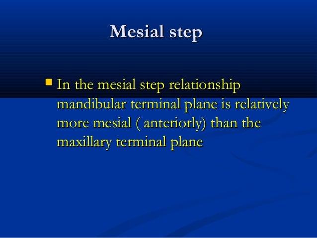 Mesial stepMesial step  In the mesial step relationshipIn the mesial step relationship mandibular terminal plane is relat...