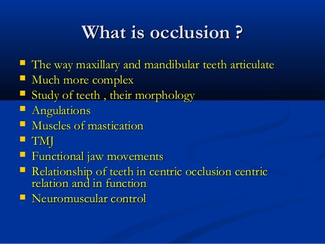 What is occlusion ?What is occlusion ?  The way maxillary and mandibular teeth articulateThe way maxillary and mandibular...