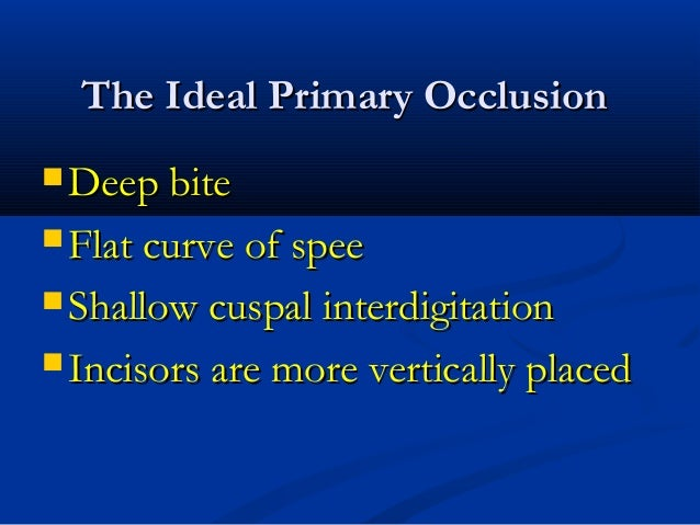 The Ideal Primary OcclusionThe Ideal Primary Occlusion  Deep biteDeep bite  Flat curve of speeFlat curve of spee  Shall...
