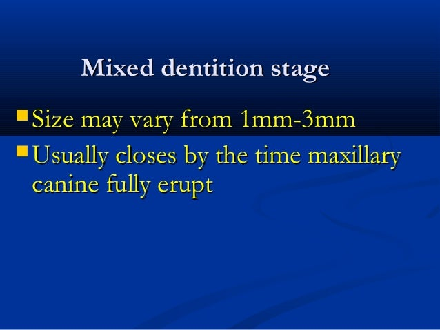 Mixed dentition stageMixed dentition stage  Size may vary from 1mm-3mmSize may vary from 1mm-3mm  Usually closes by the ...