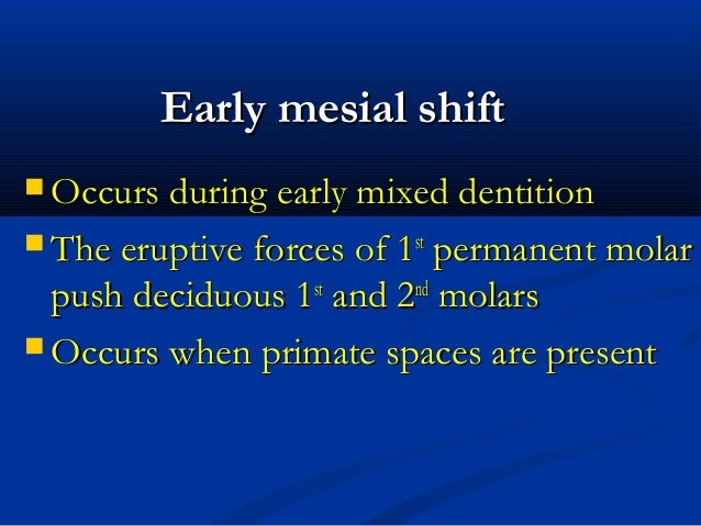Early mesial shiftEarly mesial shift  Occurs during early mixed dentitionOccurs during early mixed dentition  The erupti...