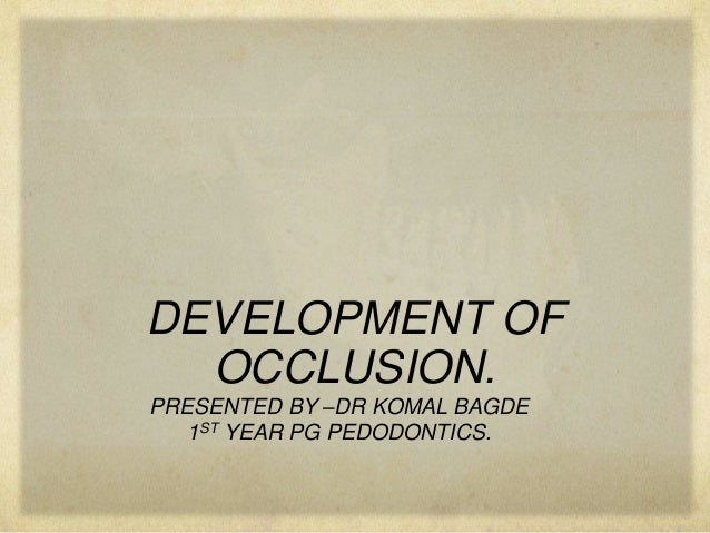 DEVELOPMENT OF OCCLUSION. PRESENTED BY –DR KOMAL BAGDE 1ST YEAR PG PEDODONTICS.