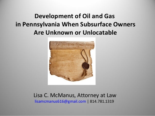 Development of Oil and Gas in Pennsylvania When Subsurface Owners Are Unknown or Unlocatable Lisa C. McManus, Attorney at ...