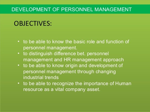 evolution of personnel management The personnel management is a direct predecessor of the modern human resources management we know and practice it today the personnel management has the interesting history it evolved as the requirement of the business to centralize the personnel administration, and recruitment and staffing, and provide hard skills training and development.