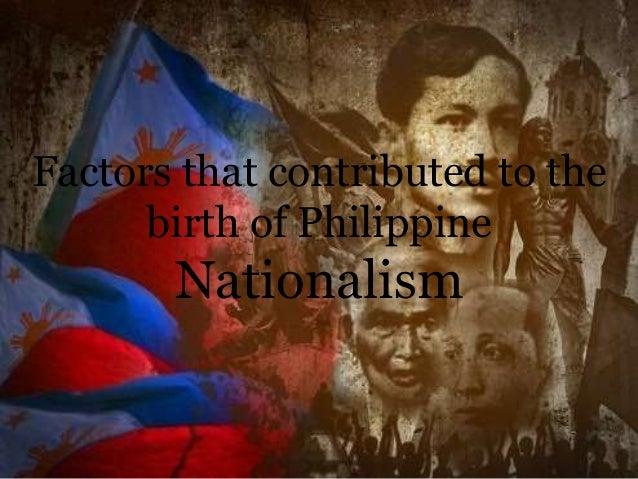 factors that led to the birth of filipino nationalism The birth of philippine nationalism even gobernadorcillos and cabeza de barangays led some of these factors in the birth of philippines nationalism.