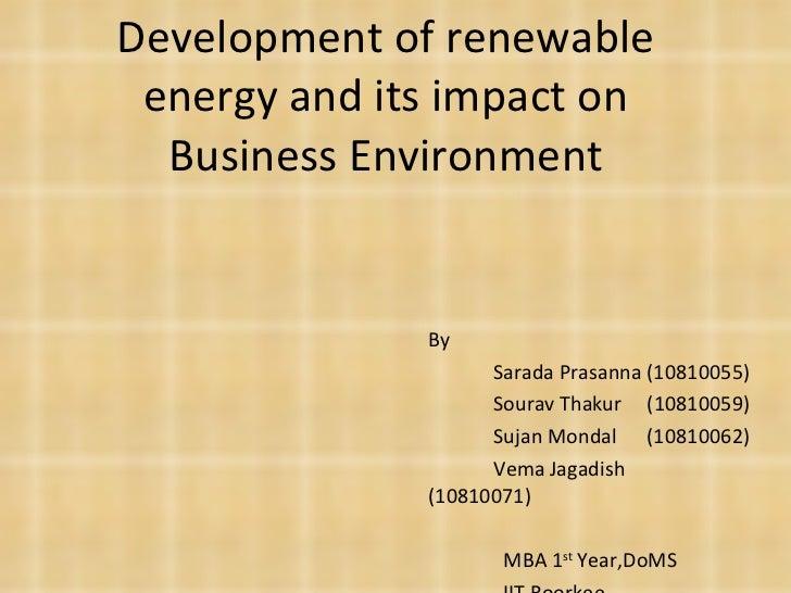 Development of renewable energy and its impact on Business Environment By Sarada Prasanna (10810055) Sourav Thakur  (10810...