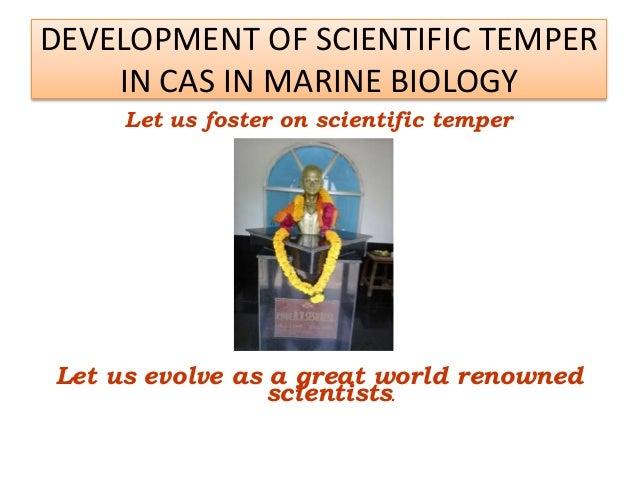 DEVELOPMENT OF SCIENTIFIC TEMPER IN CAS IN MARINE BIOLOGY Let us foster on scientific temper Let us evolve as a great worl...
