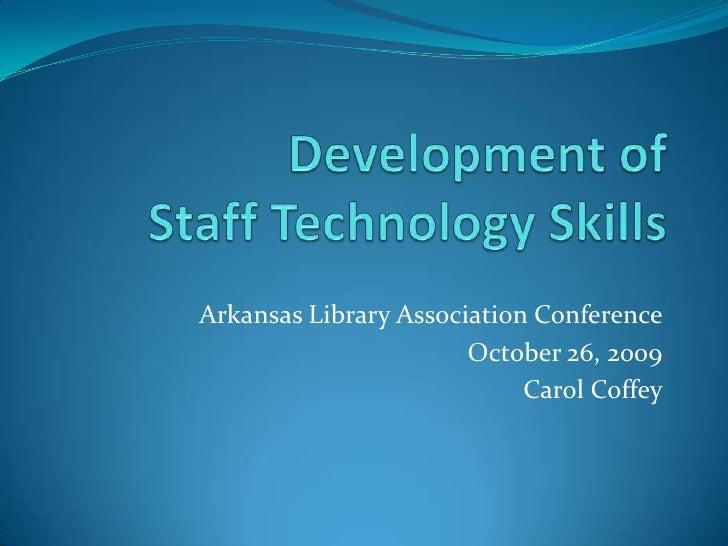 Development of Staff Technology Skills<br />Arkansas Library Association Conference<br />October 26, 2009<br />Carol Coffe...