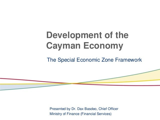 Development of theCayman EconomyThe Special Economic Zone FrameworkPresented by Dr. Dax Basdeo, Chief OfficerMinistry of F...
