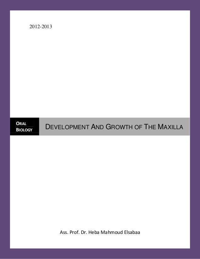 2012-2013  Ass. Prof. Dr. Heba Mahmoud Elsabaa ORAL BIOLOGY  DEVELOPMENT AND GROWTH OF THE MAXILLA