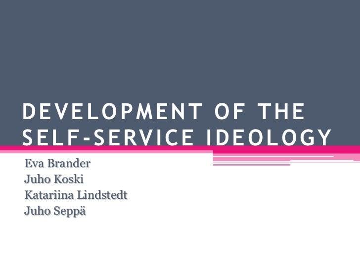 DEVELOPMENT OF THE SELF-SERVICE IDEOLOGY<br />Eva Brander<br />Juho Koski<br />Katariina Lindstedt<br />Juho Seppä<br />