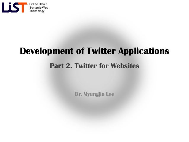 Linked Data &  Semantic Web  TechnologyDevelopment of Twitter Applications                  Part 2. Twitter for Websites  ...
