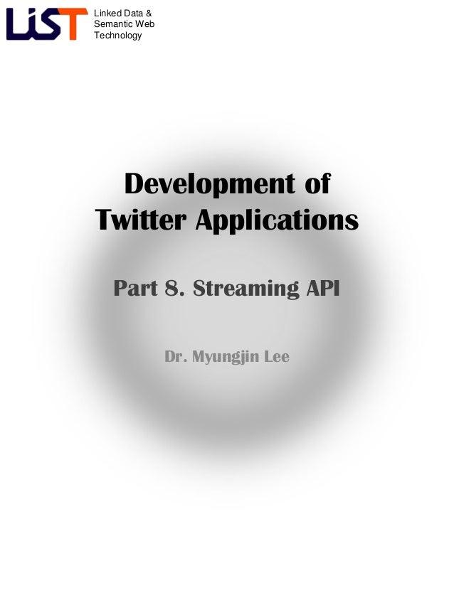 Linked Data &Semantic WebTechnologyDevelopment ofTwitter ApplicationsPart 8. Streaming APIDr. Myungjin Lee