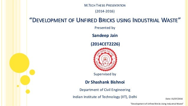"M.TECH THESIS PRESENTATION (2014-2016) ""DEVELOPMENT OF UNFIRED BRICKS USING INDUSTRIAL WASTE"" Presented by Sandeep Jain (2..."