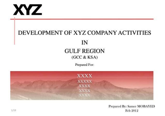 DEVELOPMENT OF XYZ COMPANY ACTIVITIES IN GULF REGIONGULF REGION (GCC & KSA) Prepared For:Prepared For: XXXXXXXX XXXXX XXXX...
