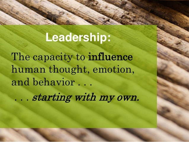 Leadership: The capacity to influence human thought, emotion, and behavior . . . . . . starting with my own.