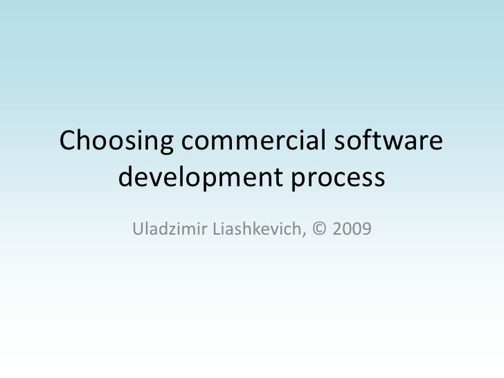 Choosing commercial software development process<br />Uladzimir Liashkevich, © 2009<br />