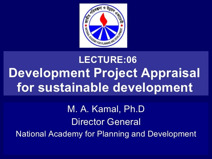 LECTURE:06 Development Project Appraisal  for sustainable development   M. A. Kamal, Ph.D Director General National Academ...