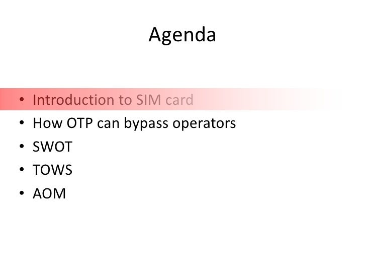 Agenda•   Introduction to SIM card•   How OTP can bypass operators•   SWOT•   TOWS•   AOM