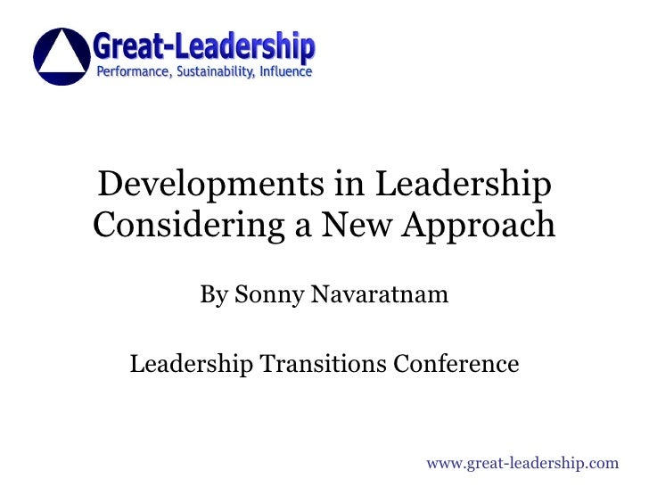 Developments in Leadership Considering a New Approach By Sonny Navaratnam Leadership Transitions Conference