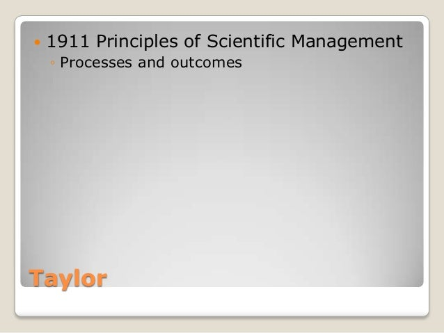    1911 Principles of Scientific Management    ◦ Processes and outcomesTaylor