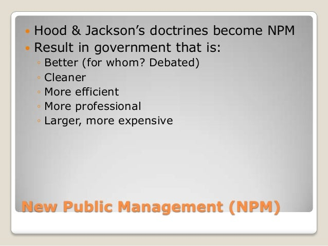 """ Hood & Jackson""""s doctrines become NPM Result in government that is:    ◦   Better (for whom? Debated)    ◦   Cleaner   ..."""