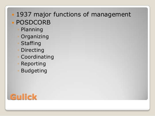  1937 major functions of management POSDCORB    ◦   Planning    ◦   Organizing    ◦   Staffing    ◦   Directing    ◦   C...