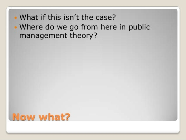 """ What if this isn""""t the case? Where do we go from here in public  management theory?Now what?"""