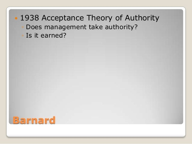    1938 Acceptance Theory of Authority    ◦ Does management take authority?    ◦ Is it earned?Barnard