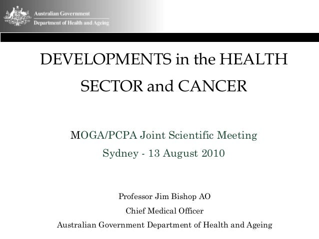 DEVELOPMENTS in the HEALTH SECTOR and CANCER MOGA/PCPA Joint Scientific Meeting Sydney - 13 August 2010 Professor Jim Bish...