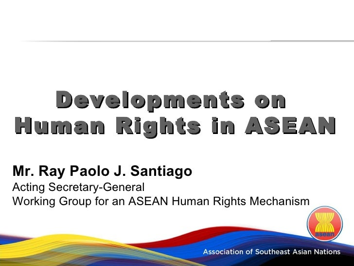 Developments onHuman Rights in ASEANMr. Ray Paolo J. SantiagoActing Secretary-GeneralWorking Group for an ASEAN Human Righ...