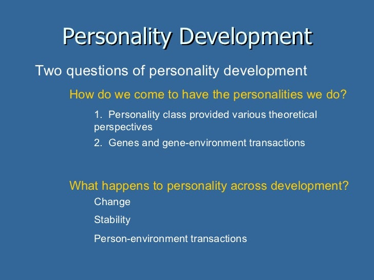 Personality Development Two questions of personality development How do we come to have the personalities we do? 1.  Perso...