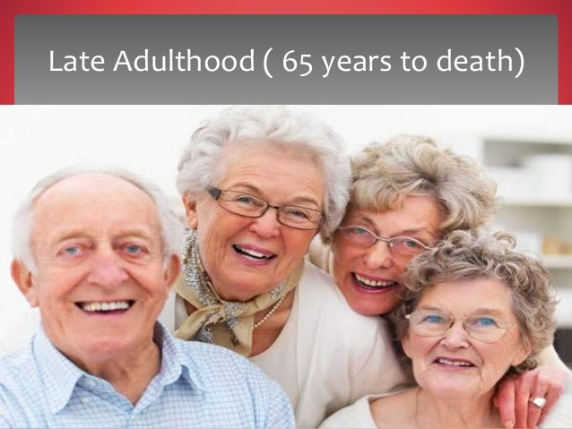 later adulthood development Lifespan development and lifelong learning late adulthood: age sixty on late adult transition-sixty to sixty-five according to levinson, each era has its distinct and unifying character of living.