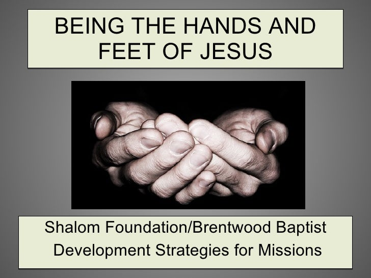 BEING THE HANDS AND FEET OF JESUS Shalom Foundation/Brentwood Baptist Development Strategies for Missions
