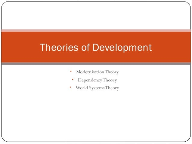 • ModernisationTheory • DependencyTheory • World SystemsTheory Theories of Development