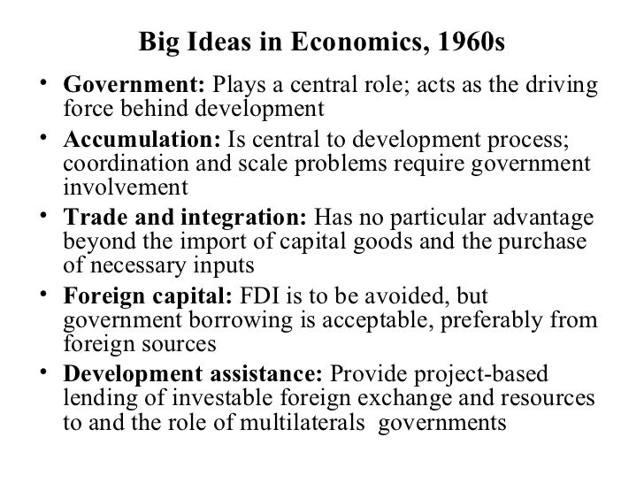 Big Ideas in Economics, 1960s <ul><li>Government:  Plays a central role; acts as the driving force behind development </li...