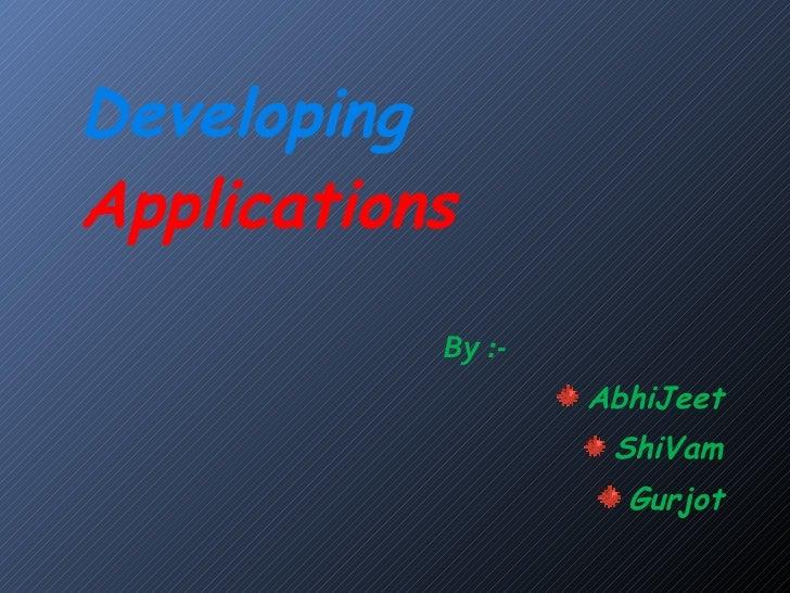 Developing  Applications <ul><li>By :- </li></ul><ul><li>AbhiJeet </li></ul><ul><li>ShiVam </li></ul><ul><li>Gurjot </li><...