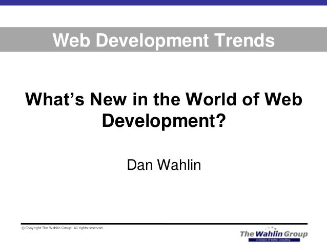 © Copyright The Wahlin Group: All rights reserved. Web Development Trends What's New in the World of Web Development? Dan ...