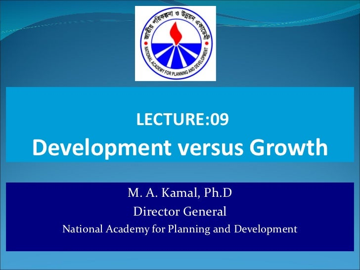 LECTURE:09 Development versus Growth M. A. Kamal, Ph.D Director General National Academy for Planning and Development