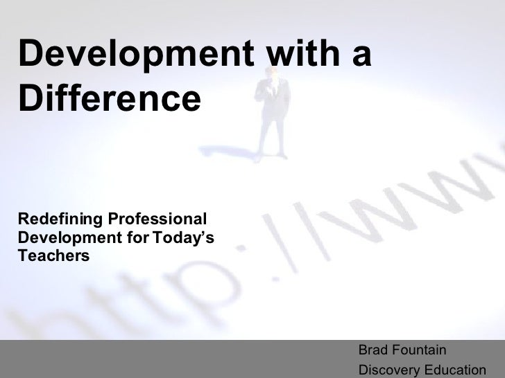 Development with a Difference Redefining Professional Development for Today's Teachers Brad Fountain Discovery Education