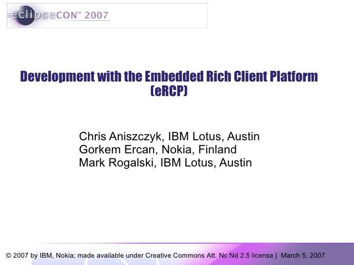 Development with the Embedded Rich Client Platform (eRCP) Chris Aniszczyk, IBM Lotus, Austin Gorkem Ercan, Nokia, Finland ...